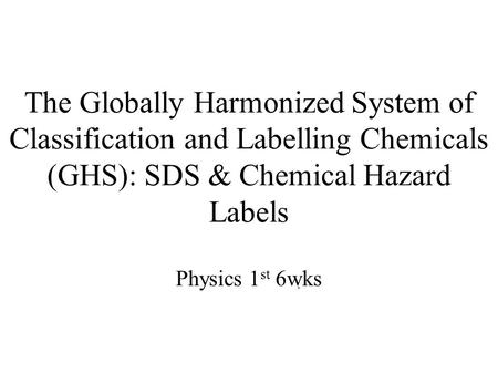 The Globally Harmonized System of Classification and Labelling Chemicals (GHS): SDS & Chemical Hazard Labels Physics 1 st 6wks.