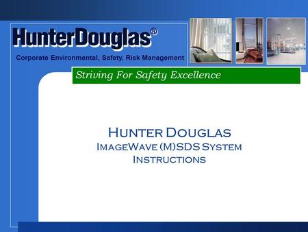 Striving For Safety Excellence ® ® Corporate Environmental, Safety, Risk Management Hunter Douglas ImageWave (M)SDS System Instructions.