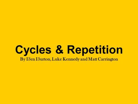 Cycles & Repetition By I3en I3urton, Luke Kennedy and Matt Carrington.