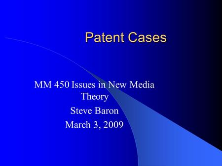 Patent Cases MM 450 Issues in New Media Theory Steve Baron March 3, 2009.