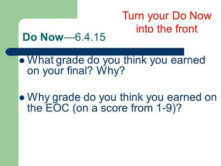 Do Now—6.4.15 Turn your Do Now into the front What grade do you think you earned on your final? Why? Why grade do you think you earned on the EOC (on a.
