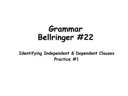 Grammar Bellringer #22 Identifying Independent & Dependent Clauses Practice #1.