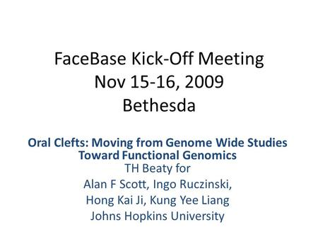 FaceBase Kick-Off Meeting Nov 15-16, 2009 Bethesda Oral Clefts: Moving from Genome Wide Studies Toward Functional Genomics TH Beaty for Alan F Scott, Ingo.