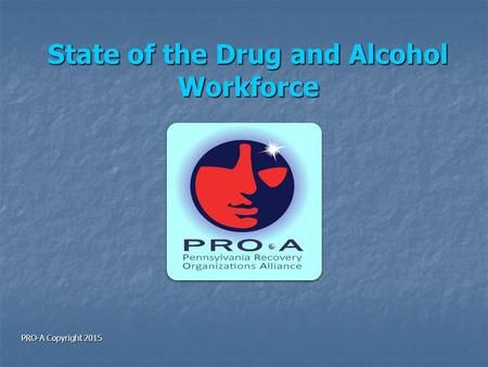 State of the Drug and Alcohol Workforce PRO-A Copyright 2015.