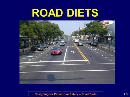 Designing for Pedestrian Safety – Road Diets 9-1 ROAD DIETS.