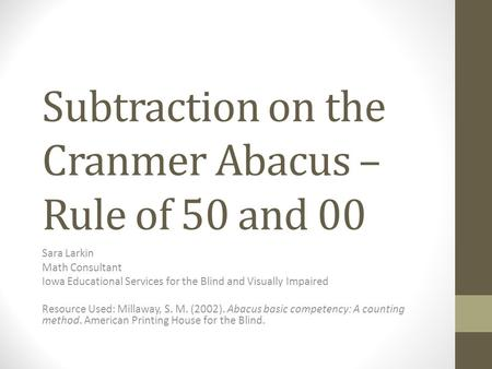 Subtraction on the Cranmer Abacus – Rule of 50 and 00 Sara Larkin Math Consultant Iowa Educational Services for the Blind and Visually Impaired Resource.