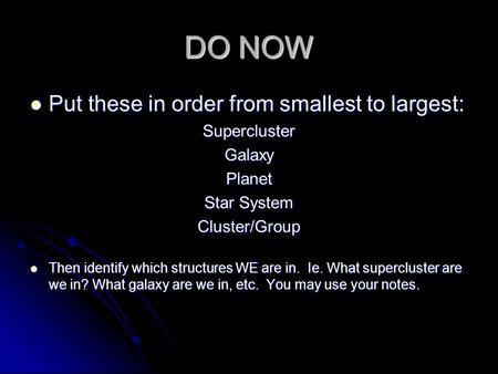 DO NOW Put these in order from smallest to largest: Put these in order from smallest to largest:SuperclusterGalaxyPlanet Star System Cluster/Group Then.