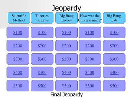 Jeopardy $100 Scientific Method Theories vs. Laws Big Bang Theory How was the Universe made? Big Bang Lab $200 $300 $400 $500 $400 $300 $200 $100 $500.