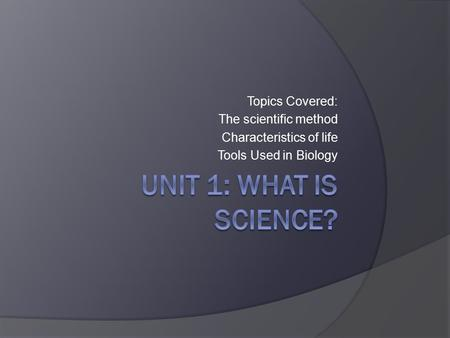 Topics Covered: The scientific method Characteristics of life Tools Used in Biology.