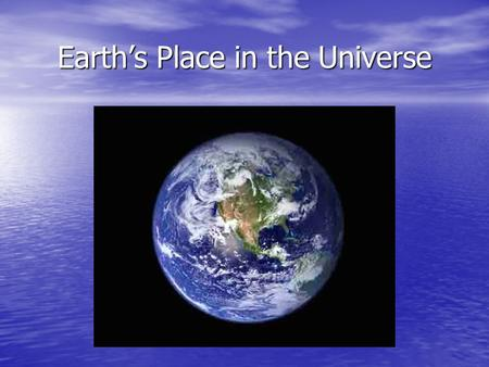 Earth's Place in the Universe. Cosmology Simply put, the study of the Universe (and everything in it… including us), its origin, present state, and its.