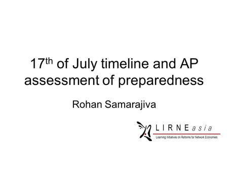 17 th of July timeline and AP assessment of preparedness Rohan Samarajiva.