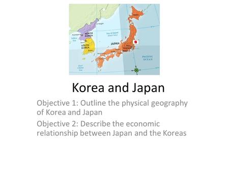 Korea and Japan Objective 1: Outline the physical geography of Korea and Japan Objective 2: Describe the economic relationship between Japan and the Koreas.