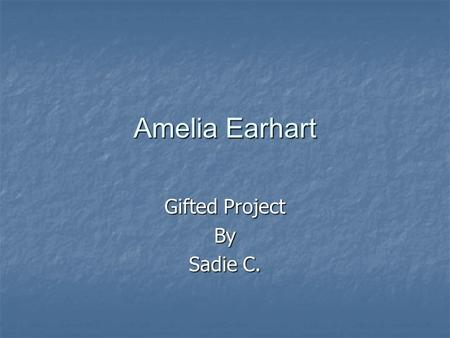 Amelia Earhart Gifted Project By Sadie C. Amelia Earhart was born in Atchison, Kansas. In 1897.