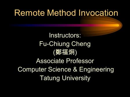 Remote Method Invocation Instructors: Fu-Chiung Cheng ( 鄭福炯 ) Associate Professor Computer Science & Engineering Tatung University.