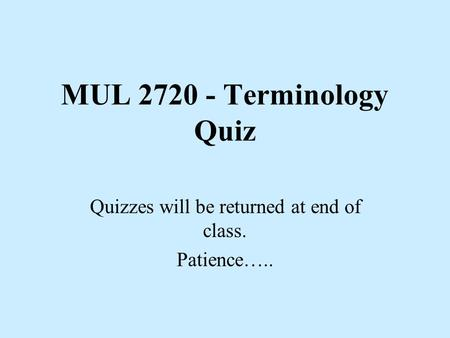 MUL 2720 - Terminology Quiz Quizzes will be returned at end of class. Patience…..