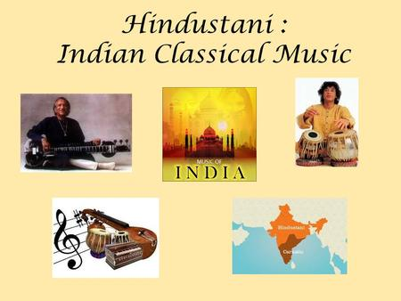Hindustani : Indian Classical Music. Hindustani music comes from Northern India Southern India has a different tradition, called Carnatic music.
