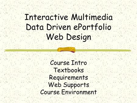 Interactive Multimedia Data Driven ePortfolio Web Design Course Intro Textbooks Requirements Web Supports Course Environment.