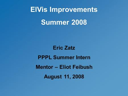 ElVis Improvements Summer 2008 Eric Zatz PPPL Summer Intern Mentor – Eliot Feibush August 11, 2008.