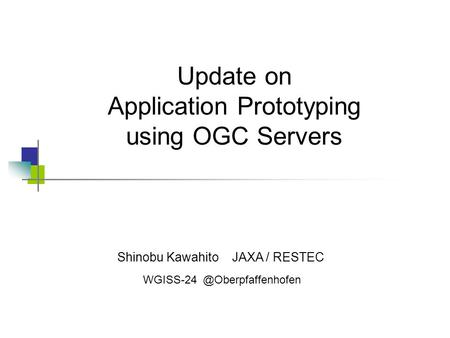 Shinobu Kawahito JAXA / RESTEC Update on Application Prototyping using OGC Servers.