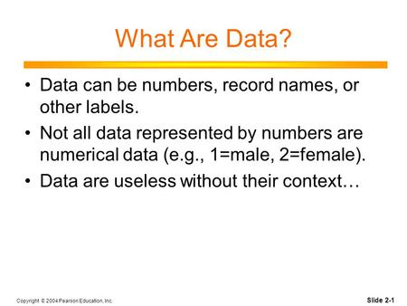 Slide 2-1 Copyright © 2004 Pearson Education, Inc. What Are Data? Data can be numbers, record names, or other labels. Not all data represented by numbers.