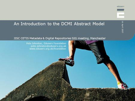 Pete Johnston, Eduserv Foundation  16 April 2007 An Introduction to the DCMI Abstract Model JISC.
