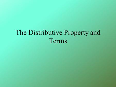The Distributive Property and Terms. A term is a 1) number, 2) variable, or 3) a product / quotient of numbers and variables. Example 5 m 2x 2.