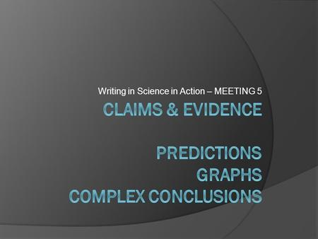 Writing in Science in Action – MEETING 5. Learning Objectives 1. Assess student work- data table and conclusion. 2. Understand how to make a data table.