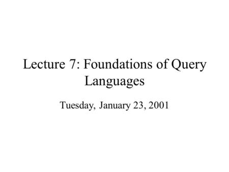 Lecture 7: Foundations of Query Languages Tuesday, January 23, 2001.