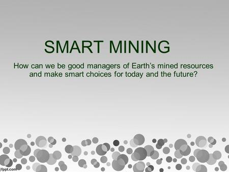 SMART MINING How can we be good managers of Earth's mined resources and make smart choices for today and the future?