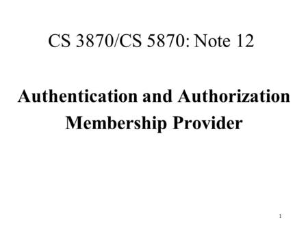 1 CS 3870/CS 5870: Note 12 Authentication and Authorization Membership Provider.