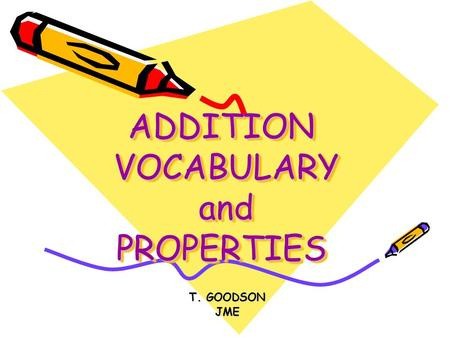 ADDITION VOCABULARY and PROPERTIES T. GOODSON JME.