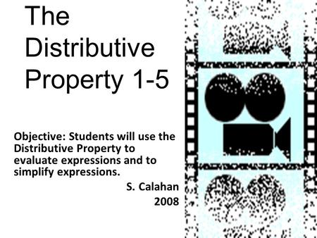 The Distributive Property 1-5 Objective: Students will use the Distributive Property to evaluate expressions and to simplify expressions. S. Calahan 2008.