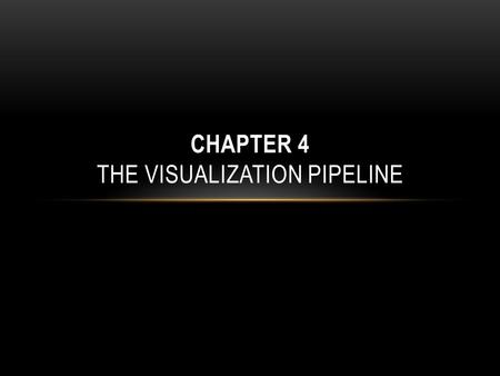 CHAPTER 4 THE VISUALIZATION PIPELINE. CONTENTS The focus is on presenting the structure of a complete visualization application, both from a conceptual.