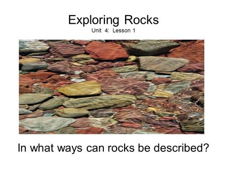 Exploring Rocks Unit 4: Lesson 1 In what ways can rocks be described?