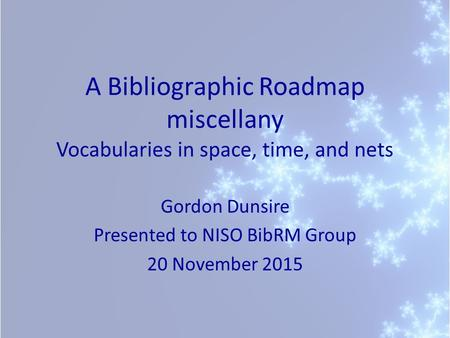 A Bibliographic Roadmap miscellany Vocabularies in space, time, and nets Gordon Dunsire Presented to NISO BibRM Group 20 November 2015.