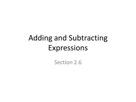 Adding and Subtracting Expressions Section 2.6. Essential Question How can the distributive property be used to simplify algebraic Expressions?