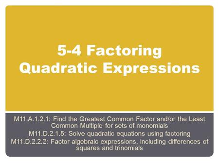 5-4 Factoring Quadratic Expressions M11.A.1.2.1: Find the Greatest Common Factor and/or the Least Common Multiple for sets of monomials M11.D.2.1.5: Solve.