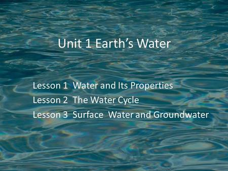 Unit 1 Earth's Water Lesson 1 Water and Its Properties Lesson 2 The Water Cycle Lesson 3 Surface Water and Groundwater.