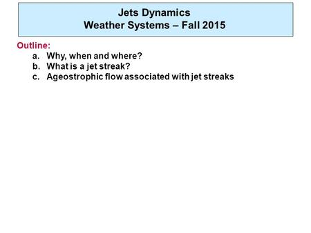 Jets Dynamics Weather Systems – Fall 2015 Outline: a.Why, when and where? b.What is a jet streak? c.Ageostrophic flow associated with jet streaks.