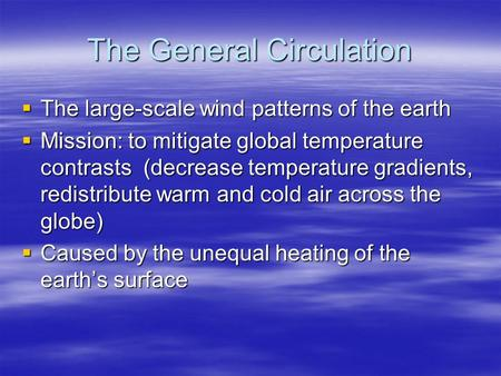 The General Circulation  The large-scale wind patterns of the earth  Mission: to mitigate global temperature contrasts (decrease temperature gradients,