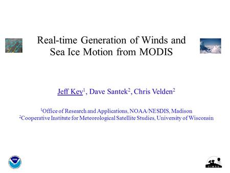 Real-time Generation of Winds and Sea Ice Motion from MODIS Jeff Key 1, Dave Santek 2, Chris Velden 2 1 Office of Research and Applications, NOAA/NESDIS,