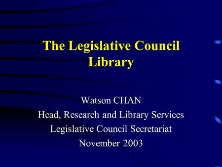 The Legislative Council Library Watson CHAN Head, Research and Library Services Legislative Council Secretariat November 2003.