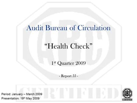 "Audit Bureau of Circulation ""Health Check"" 1 st Quarter 2009 - Report 55 - Period: January – March 2009 Presentation: 19 th May 2009."