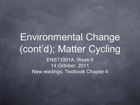 Environmental Change (cont'd); Matter Cycling ENST1001A, Week 6 14 October, 2011 New readings: Textbook Chapter 4.