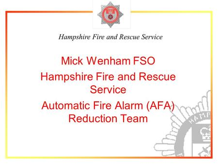 Hampshire Fire and Rescue Service Mick Wenham FSO Hampshire Fire and Rescue Service Automatic Fire Alarm (AFA) Reduction Team.