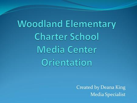 Created by Deana King Media Specialist. Welcome to the Media Center! My name is Mrs. King and I am the Media Specialist at Woodland Elementary Charter.