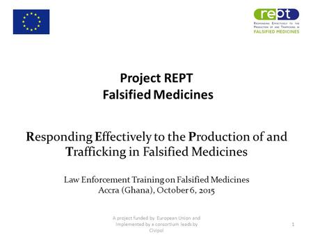 Project REPT Falsified Medicines Responding Effectively to the Production of and Trafficking in Falsified Medicines Law Enforcement Training on Falsified.