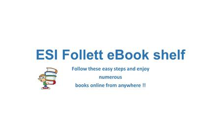 ESI Follett eBook shelf Follow these easy steps and enjoy numerous books online from anywhere !!
