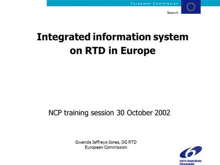 NCP training session 30 October 2002 Integrated information system on RTD in Europe Gwenda Jeffreys-Jones, DG RTD European Commission.