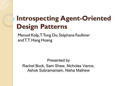 Introspecting Agent-Oriented Design Patterns Manuel Kolp, T. Tung Do, Stéphane Faulkner and T. T. Hang Hoang Presented by Rachel Bock, Sam Shaw, Nicholas.